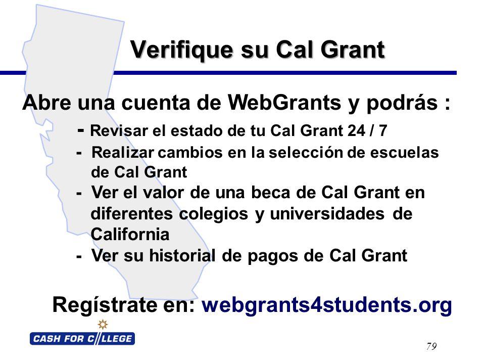 Verifique su Cal Grant 79 Abre una cuenta de WebGrants y podrás : - Revisar el estado de tu Cal Grant 24 / 7 - Realizar cambios en la selección de escuelas de Cal Grant - Ver el valor de una beca de Cal Grant en diferentes colegios y universidades de California - Ver su historial de pagos de Cal Grant Regístrate en: webgrants4students.org