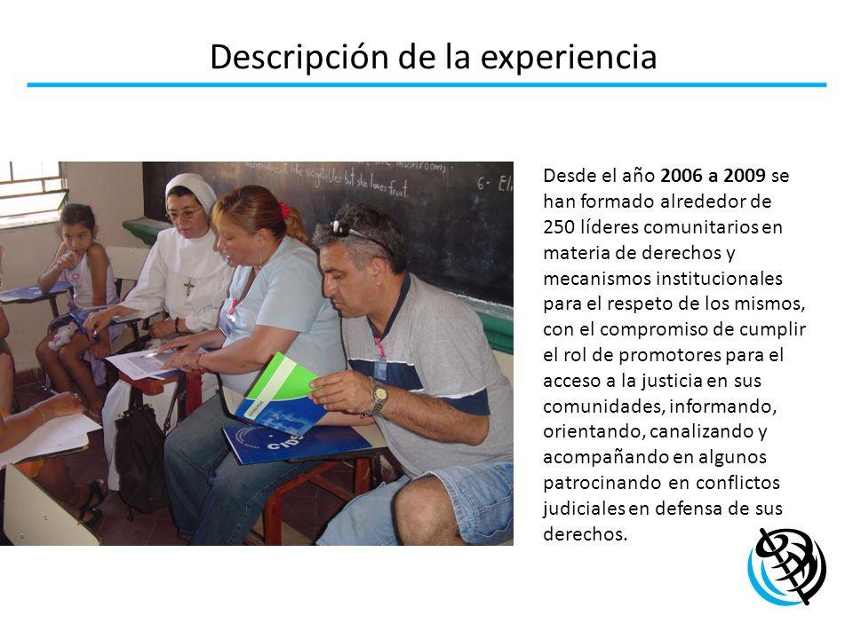 Descripción de la experiencia Desde el año 2006 a 2009 se han formado alrededor de 250 líderes comunitarios en materia de derechos y mecanismos instit