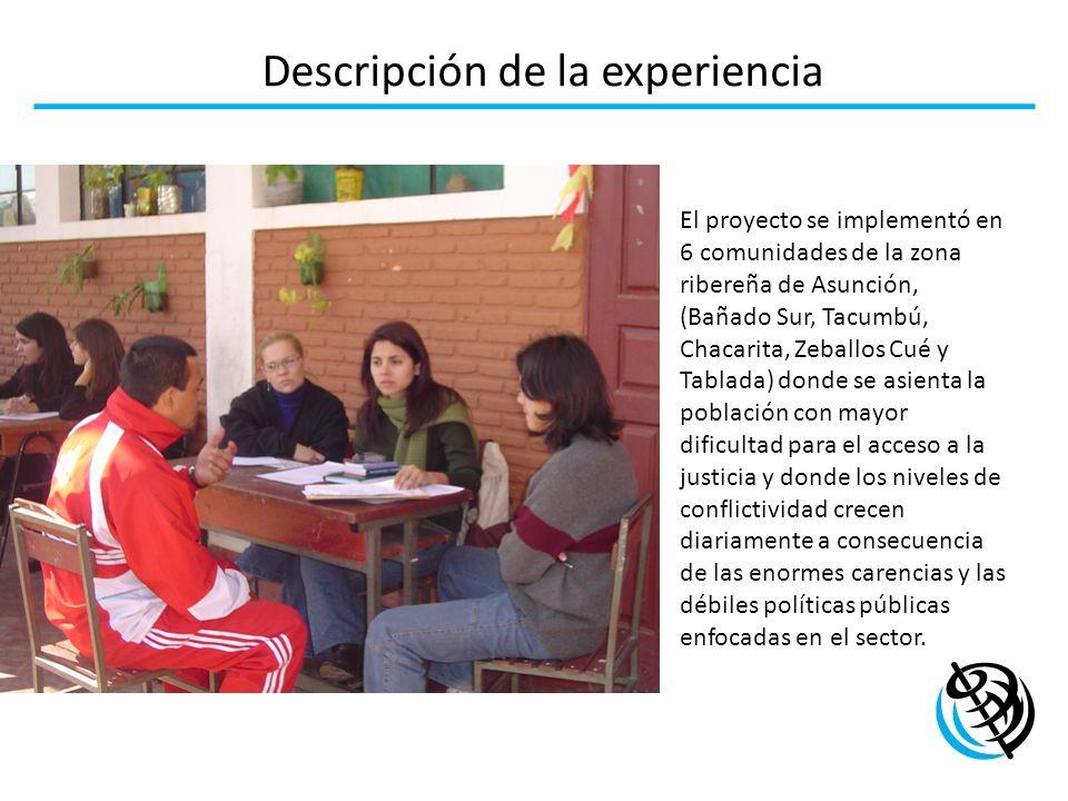 Descripción de la experiencia El proyecto se implementó en 6 comunidades de la zona ribereña de Asunción, (Bañado Sur, Tacumbú, Chacarita, Zeballos Cu