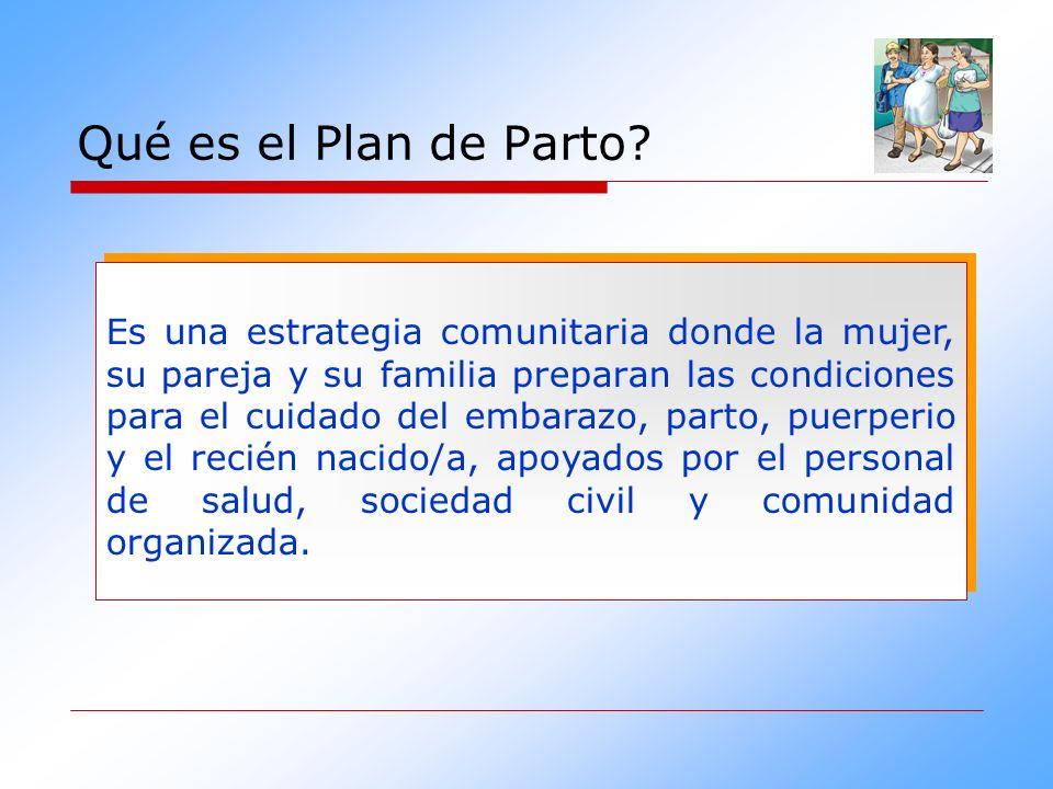 Qué es el Plan de Parto? Es una estrategia comunitaria donde la mujer, su pareja y su familia preparan las condiciones para el cuidado del embarazo, p