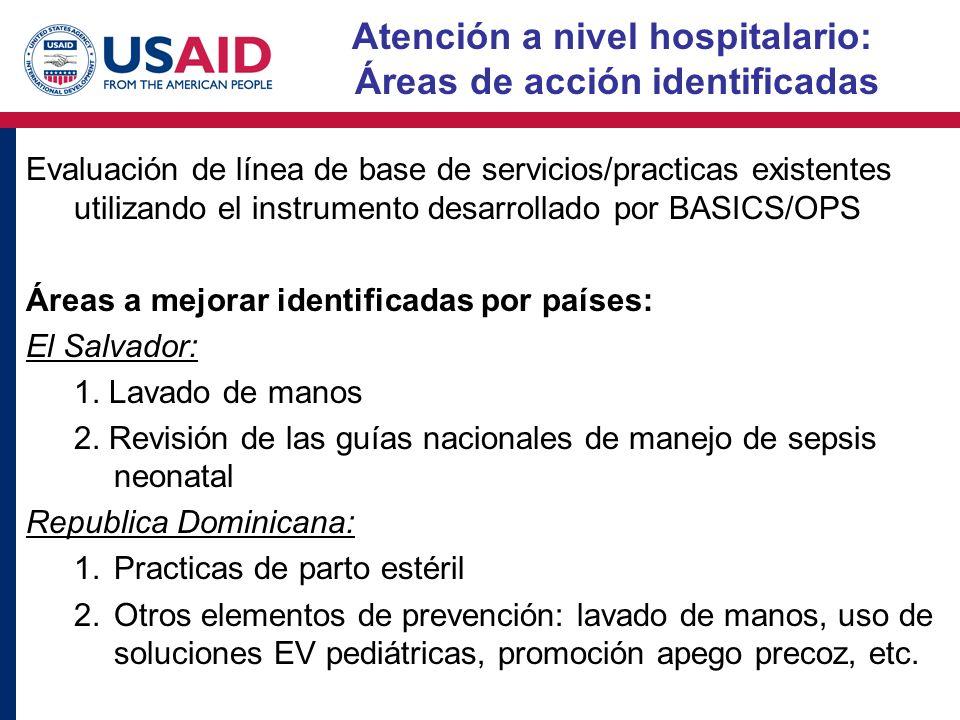 Atención a nivel hospitalario: Áreas de acción identificadas Evaluación de línea de base de servicios/practicas existentes utilizando el instrumento desarrollado por BASICS/OPS Áreas a mejorar identificadas por países: El Salvador: 1.