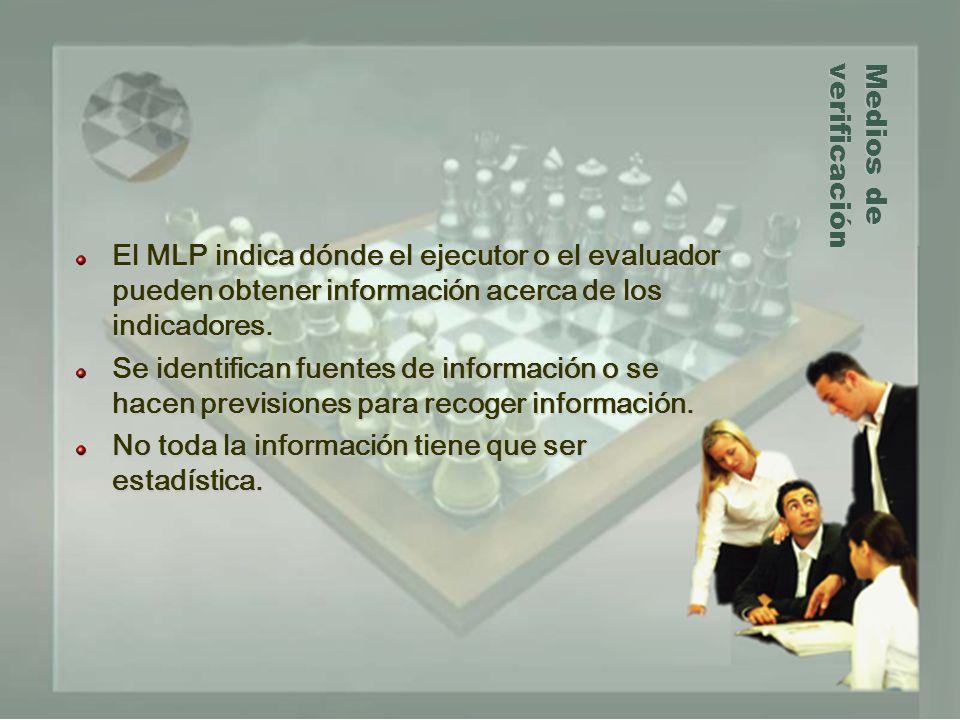 Medios de verificación El MLP indica dónde el ejecutor o el evaluador pueden obtener información acerca de los indicadores. Se identifican fuentes de