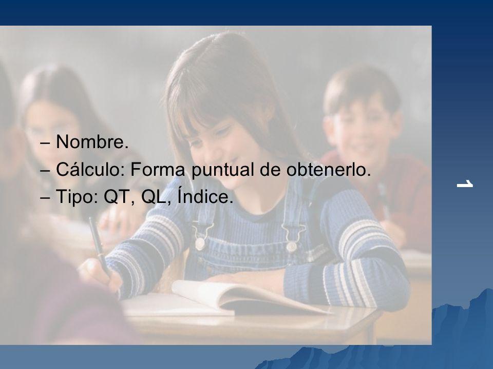1 –Nombre. –Cálculo: Forma puntual de obtenerlo. –Tipo: QT, QL, Índice.
