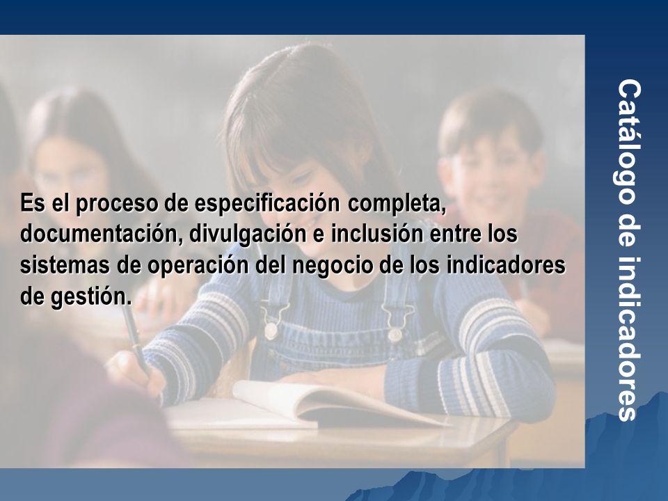 Catálogo de indicadores Es el proceso de especificación completa, documentación, divulgación e inclusión entre los sistemas de operación del negocio d