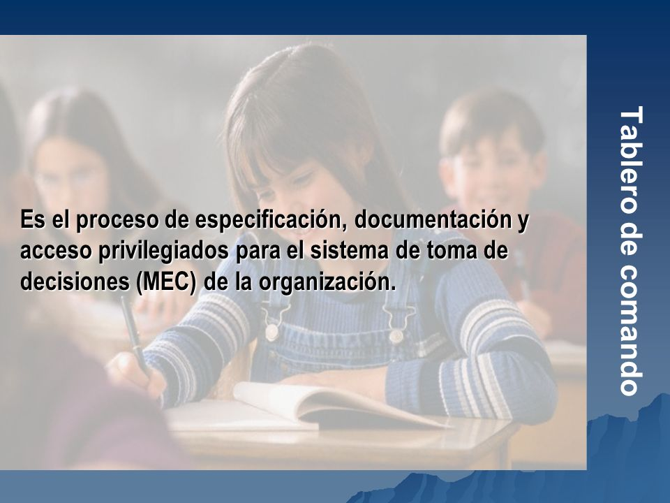 Tablero de comando Es el proceso de especificación, documentación y acceso privilegiados para el sistema de toma de decisiones (MEC) de la organizació