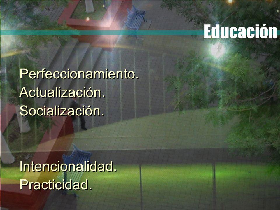 Educación Perfeccionamiento. Actualización. Socialización. Intencionalidad. Practicidad. Perfeccionamiento. Actualización. Socialización. Intencionali