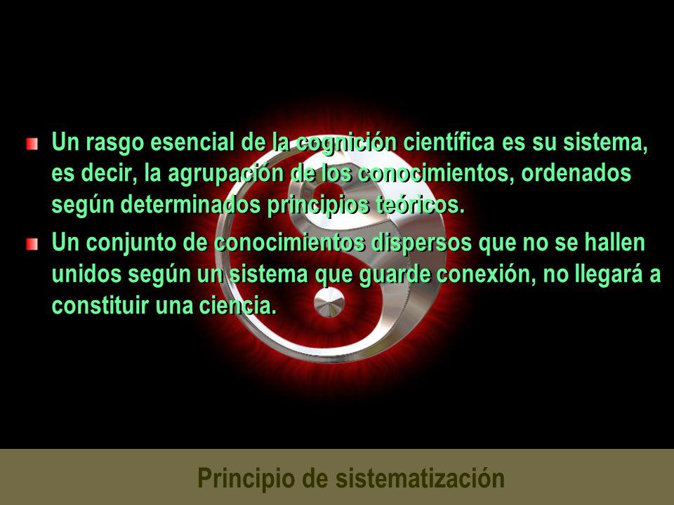 Principio de sistematización Un rasgo esencial de la cognición científica es su sistema, es decir, la agrupación de los conocimientos, ordenados según