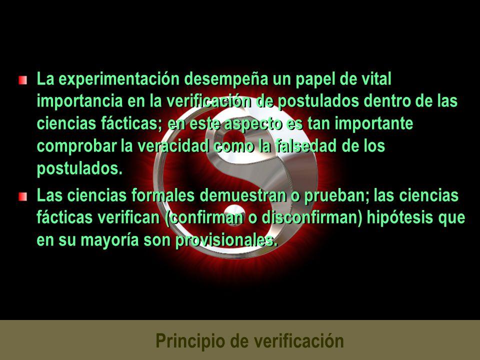Principio de verificación La experimentación desempeña un papel de vital importancia en la verificación de postulados dentro de las ciencias fácticas;