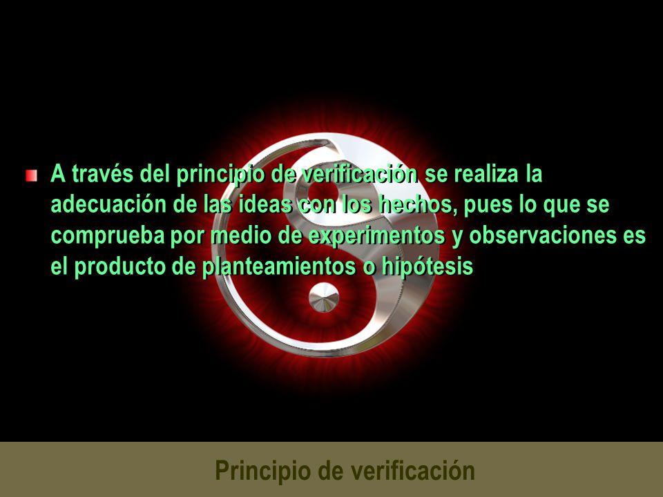 Principio de verificación A través del principio de verificación se realiza la adecuación de las ideas con los hechos, pues lo que se comprueba por me