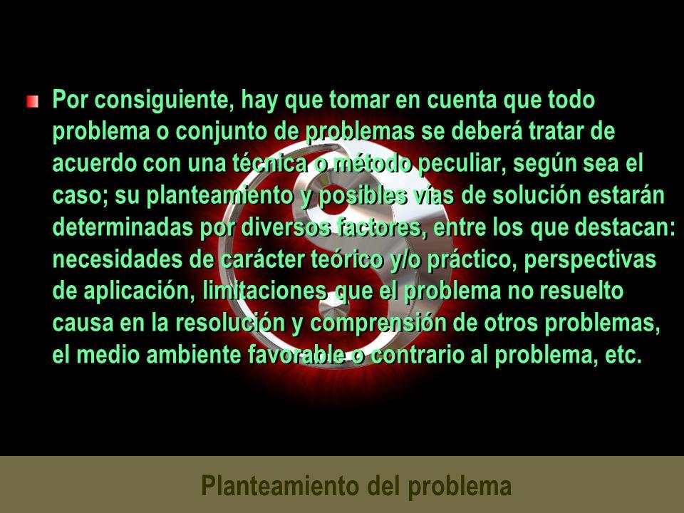 Planteamiento del problema Por consiguiente, hay que tomar en cuenta que todo problema o conjunto de problemas se deberá tratar de acuerdo con una téc