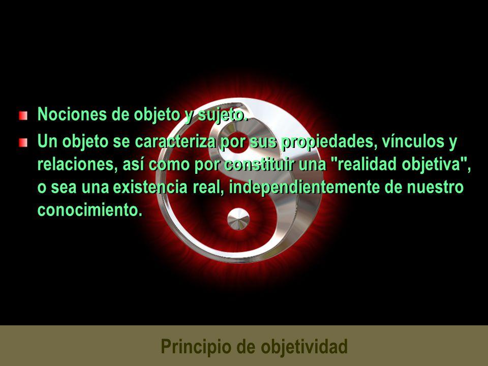 Principio de objetividad Nociones de objeto y sujeto. Un objeto se caracteriza por sus propiedades, vínculos y relaciones, así como por constituir una