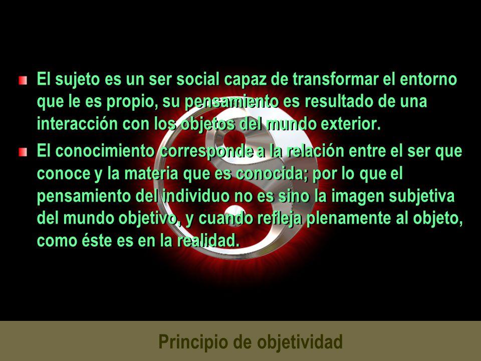 Principio de objetividad El sujeto es un ser social capaz de transformar el entorno que le es propio, su pensamiento es resultado de una interacción c