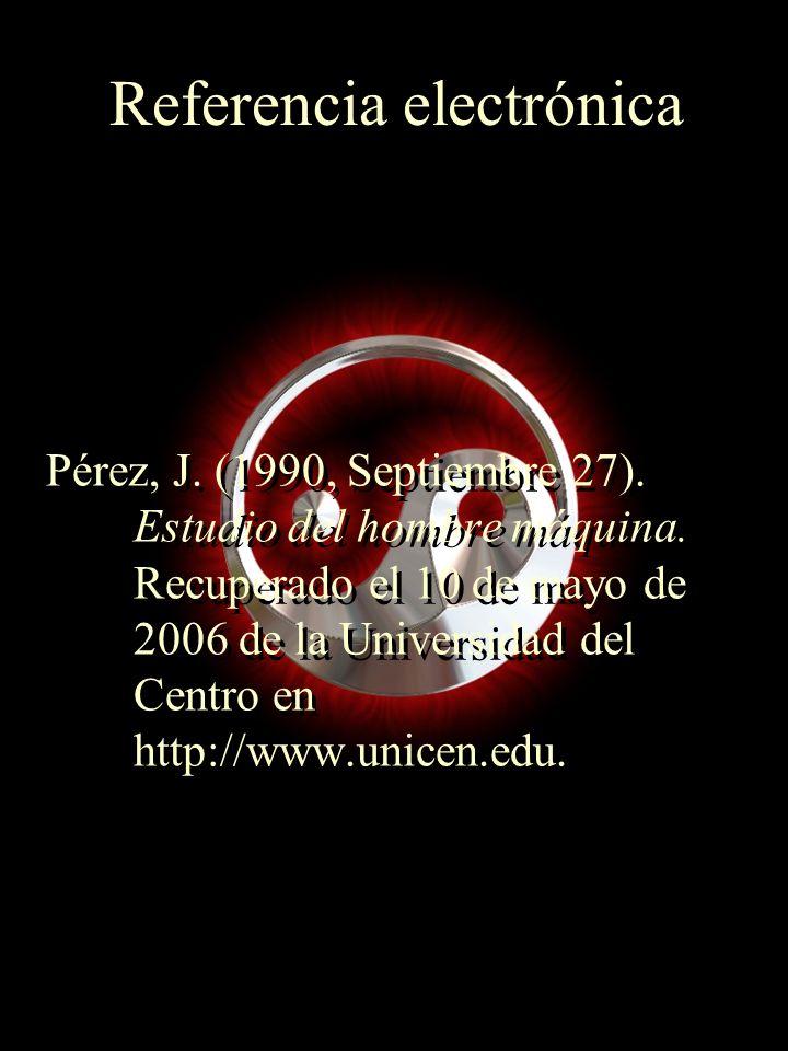 Referencia electrónica Pérez, J. (1990, Septiembre 27). Estudio del hombre máquina. Recuperado el 10 de mayo de 2006 de la Universidad del Centro en h