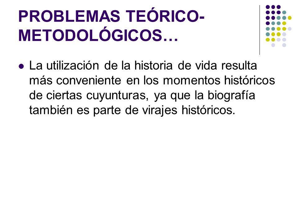 PROBLEMAS TEÓRICO- METODOLÓGICOS… La utilización de la historia de vida resulta más conveniente en los momentos históricos de ciertas cuyunturas, ya q