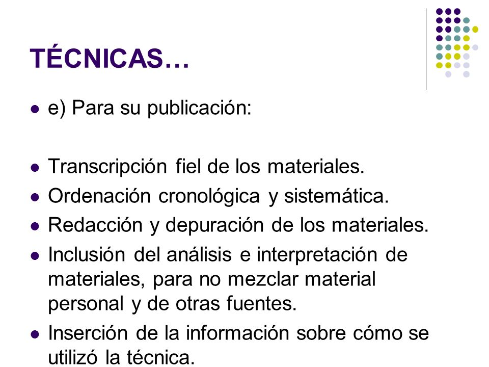 TÉCNICAS… e) Para su publicación: Transcripción fiel de los materiales. Ordenación cronológica y sistemática. Redacción y depuración de los materiales