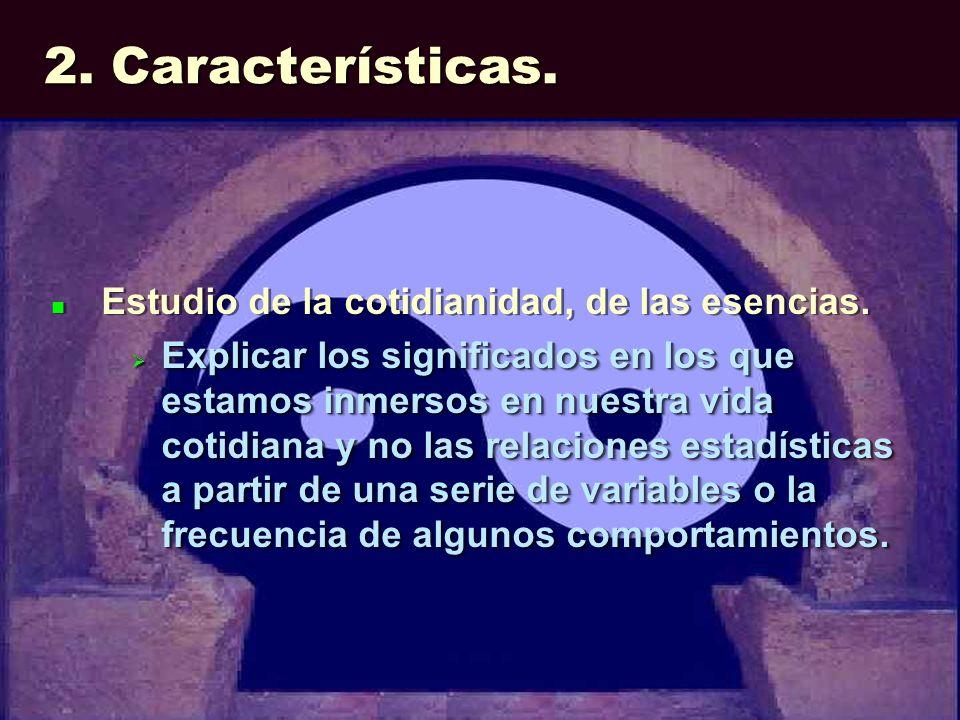 2. Características. Estudio de la cotidianidad, de las esencias. Explicar los significados en los que estamos inmersos en nuestra vida cotidiana y no