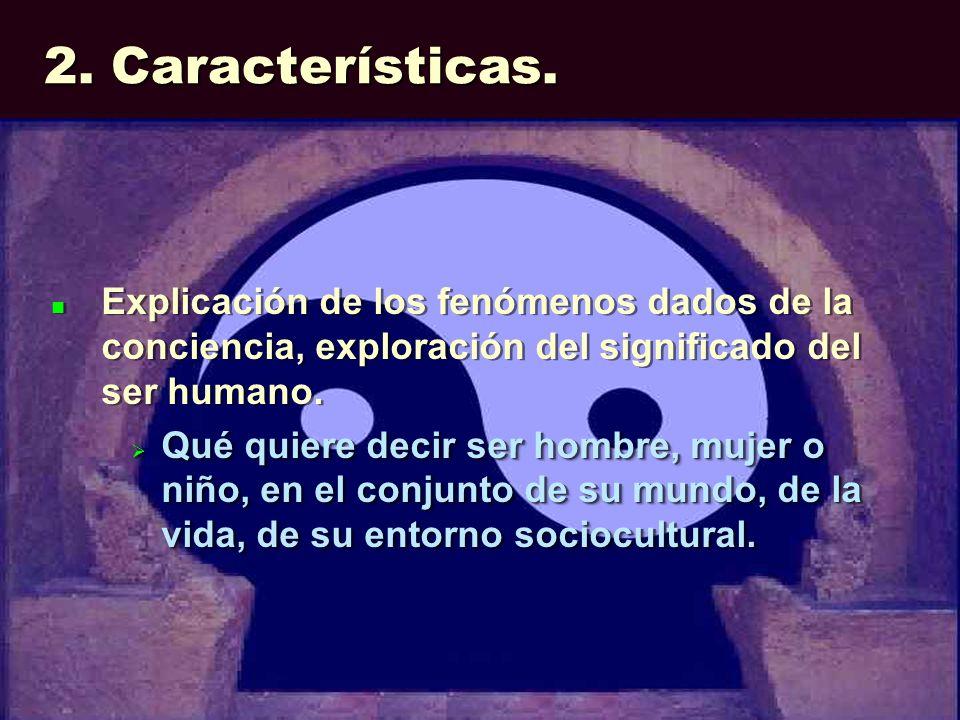 2. Características. Explicación de los fenómenos dados de la conciencia, exploración del significado del ser humano. Qué quiere decir ser hombre, muje