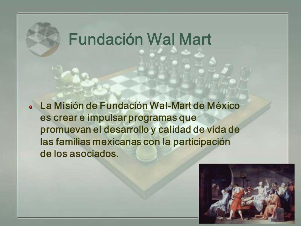 Fundación Wal Mart La Misión de Fundación Wal-Mart de México es crear e impulsar programas que promuevan el desarrollo y calidad de vida de las familias mexicanas con la participación de los asociados.