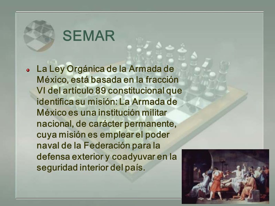 SEMAR La Ley Orgánica de la Armada de México, está basada en la fracción VI del artículo 89 constitucional que identifica su misión: La Armada de México es una institución militar nacional, de carácter permanente, cuya misión es emplear el poder naval de la Federación para la defensa exterior y coadyuvar en la seguridad interior del país.