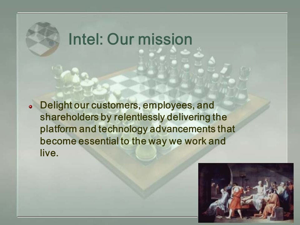 Intel: Our mission Delight our customers, employees, and shareholders by relentlessly delivering the platform and technology advancements that become essential to the way we work and live.