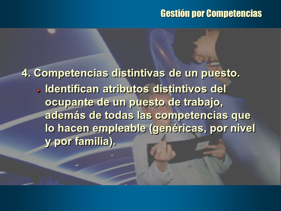 Gestión por Competencias 4. Competencias distintivas de un puesto. Identifican atributos distintivos del ocupante de un puesto de trabajo, además de t