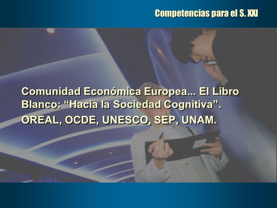 Competencias para el S. XXI Comunidad Económica Europea... El Libro Blanco: Hacia la Sociedad Cognitiva. OREAL, OCDE, UNESCO, SEP, UNAM. Comunidad Eco