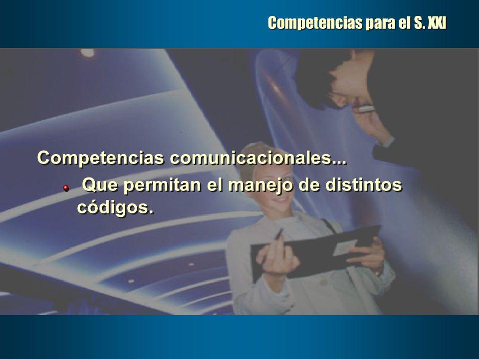 Competencias para el S. XXI Competencias comunicacionales... Que permitan el manejo de distintos códigos. Competencias comunicacionales... Que permita
