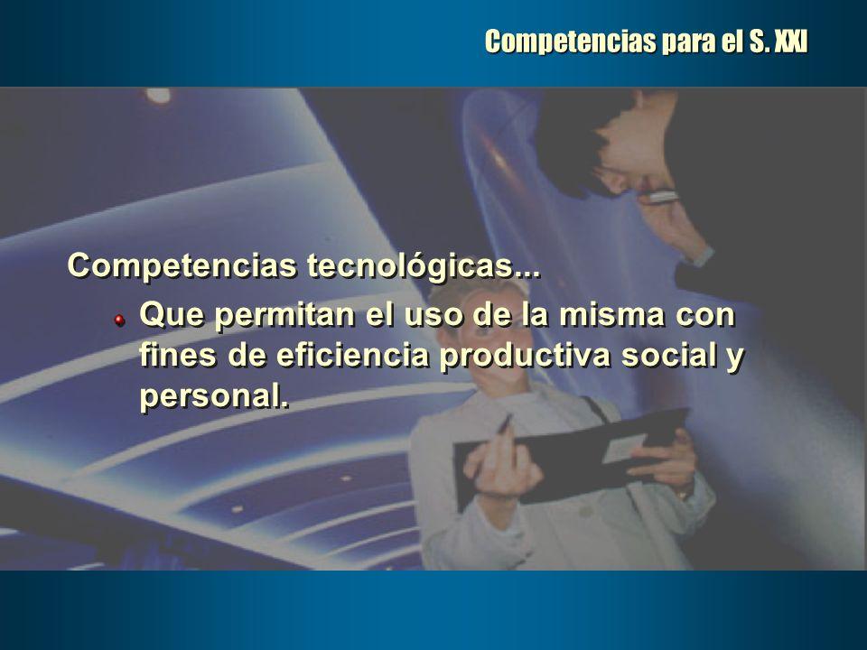 Competencias para el S. XXI Competencias tecnológicas... Que permitan el uso de la misma con fines de eficiencia productiva social y personal. Compete