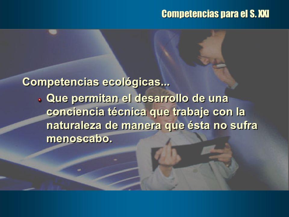 Competencias para el S. XXI Competencias ecológicas... Que permitan el desarrollo de una conciencia técnica que trabaje con la naturaleza de manera qu
