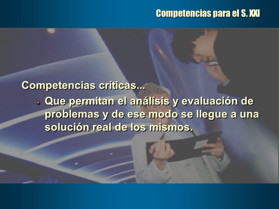 Competencias para el S. XXI Competencias críticas... Que permitan el análisis y evaluación de problemas y de ese modo se llegue a una solución real de