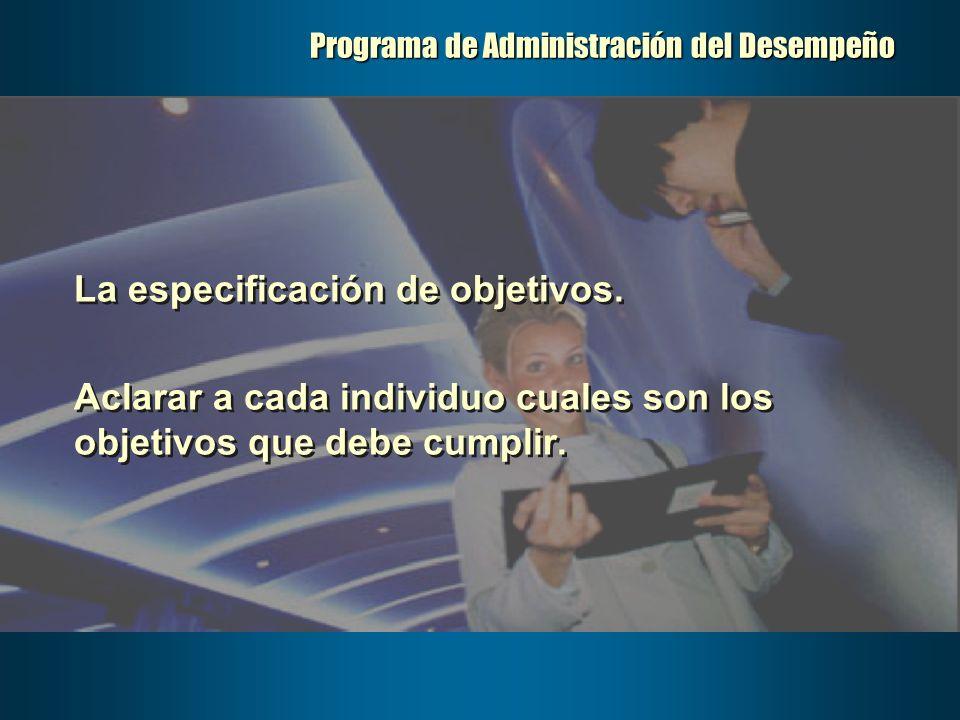 Programa de Administración del Desempeño La especificación de objetivos. Aclarar a cada individuo cuales son los objetivos que debe cumplir. La especi