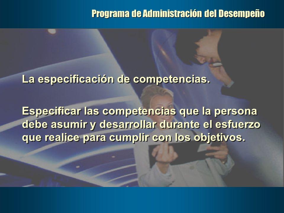 Programa de Administración del Desempeño La especificación de competencias. Especificar las competencias que la persona debe asumir y desarrollar dura