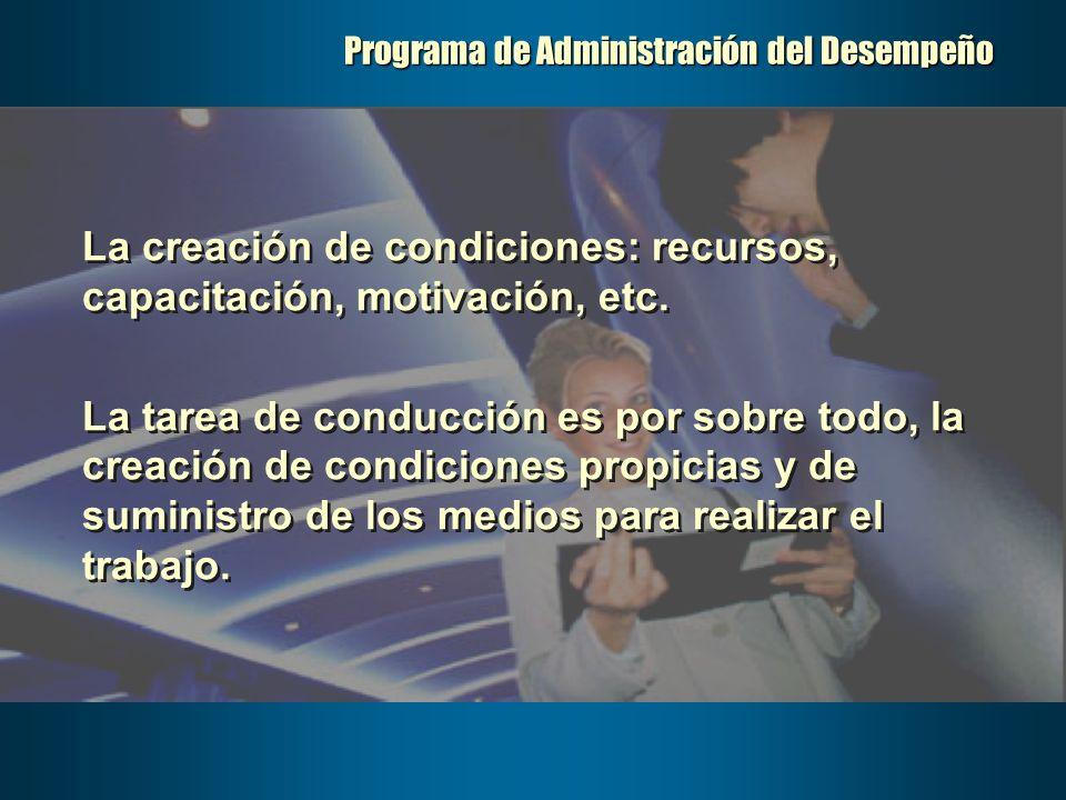 Programa de Administración del Desempeño La creación de condiciones: recursos, capacitación, motivación, etc. La tarea de conducción es por sobre todo