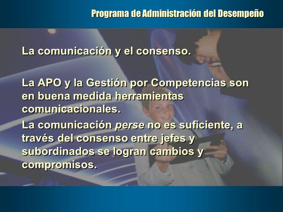 Programa de Administración del Desempeño La comunicación y el consenso. La APO y la Gestión por Competencias son en buena medida herramientas comunica
