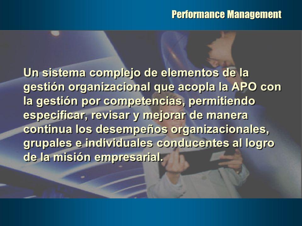 Performance Management Un sistema complejo de elementos de la gestión organizacional que acopla la APO con la gestión por competencias, permitiendo es
