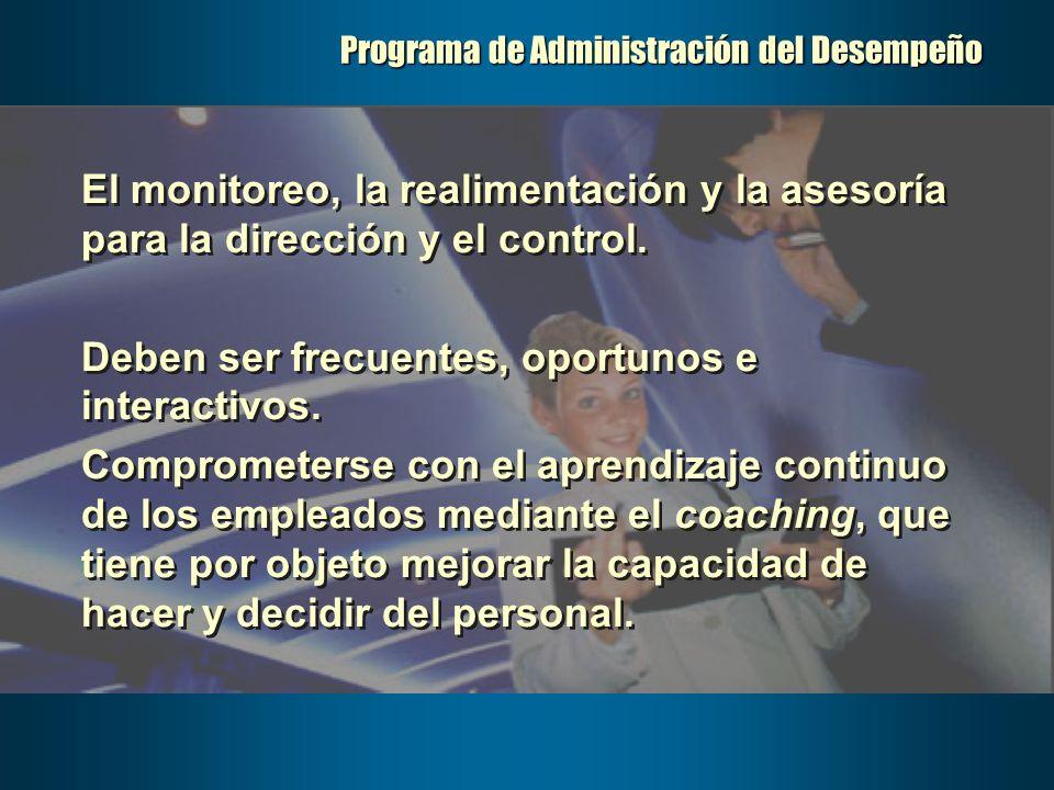 Programa de Administración del Desempeño El monitoreo, la realimentación y la asesoría para la dirección y el control. Deben ser frecuentes, oportunos
