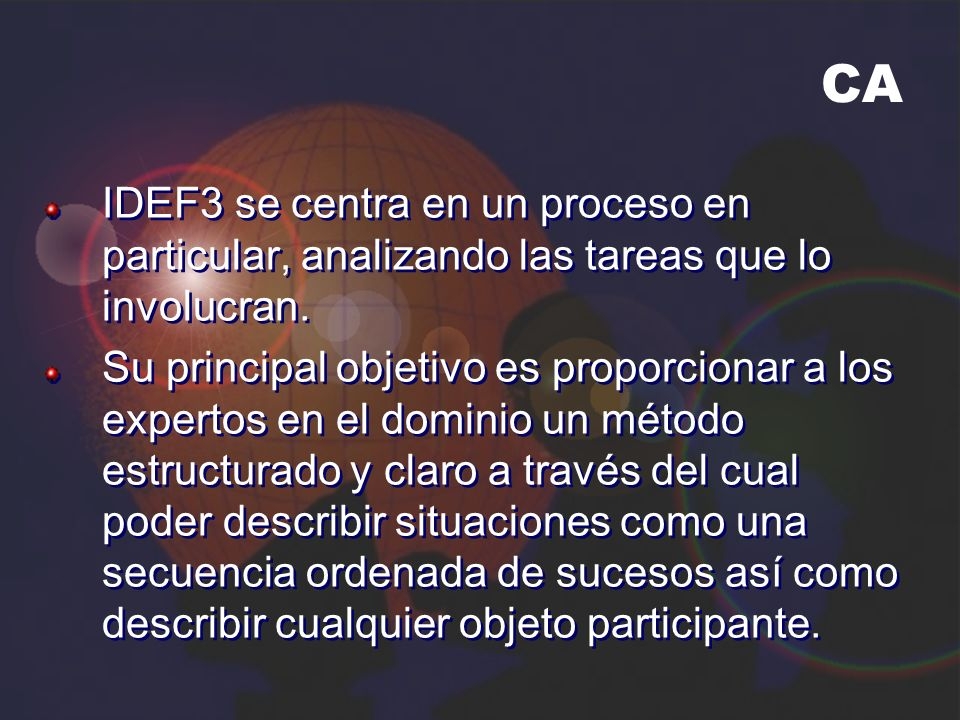 CA IDEF3 se centra en un proceso en particular, analizando las tareas que lo involucran. Su principal objetivo es proporcionar a los expertos en el do