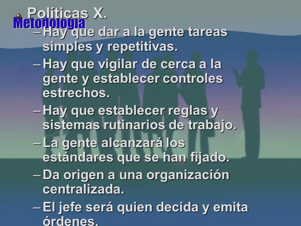 Metodología Políticas X. –Hay que dar a la gente tareas simples y repetitivas.
