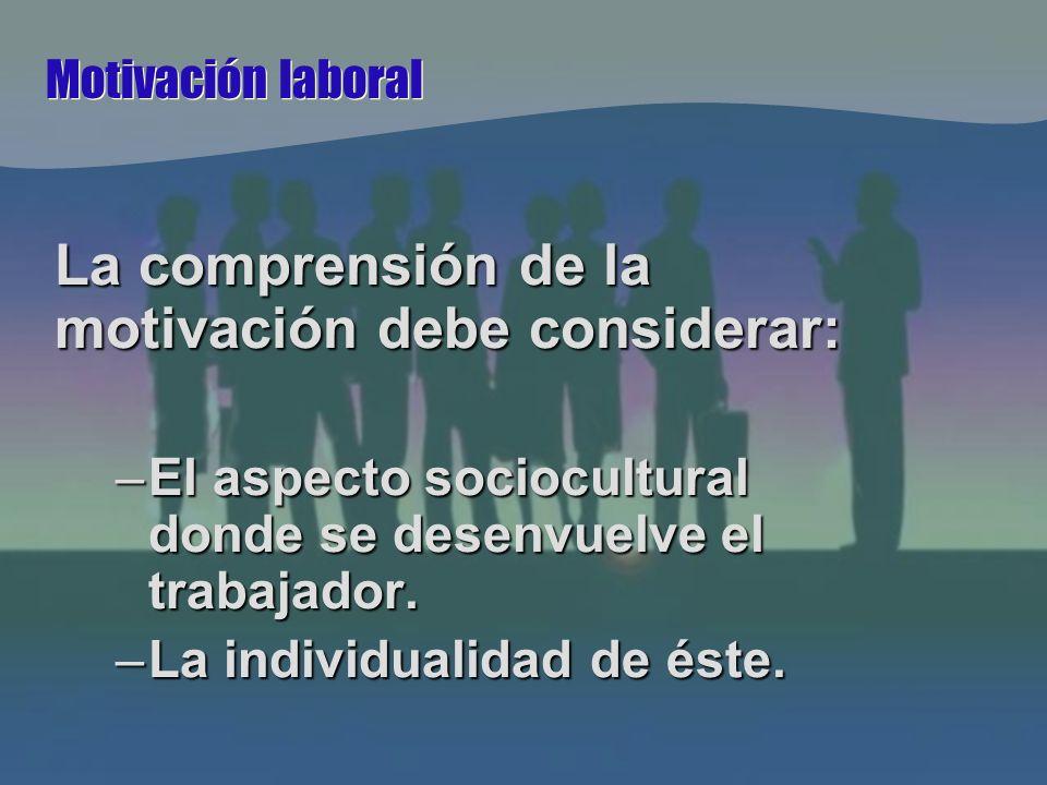 Motivación laboral La comprensión de la motivación debe considerar: –El aspecto sociocultural donde se desenvuelve el trabajador.