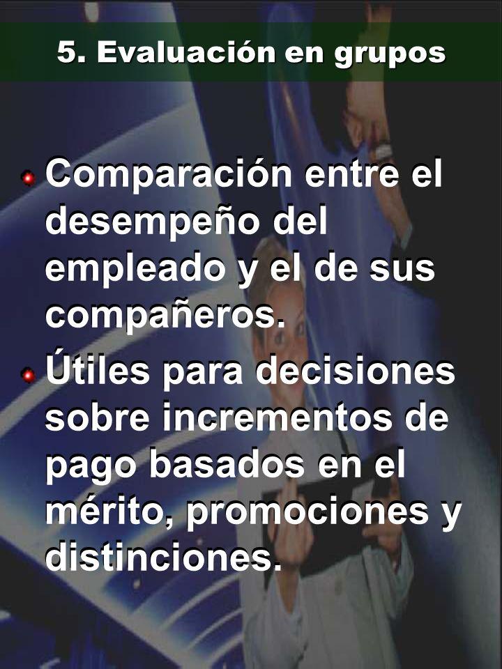 5. Evaluación en grupos Comparación entre el desempeño del empleado y el de sus compañeros. Útiles para decisiones sobre incrementos de pago basados e
