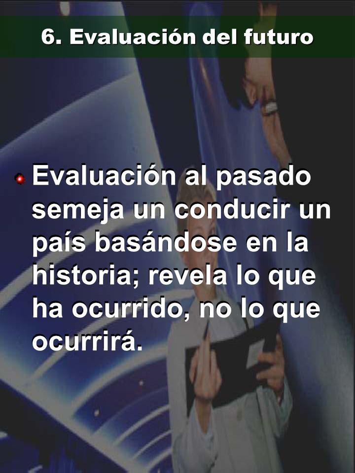 6. Evaluación del futuro Evaluación al pasado semeja un conducir un país basándose en la historia; revela lo que ha ocurrido, no lo que ocurrirá.