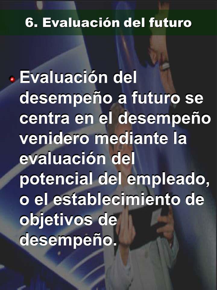 6. Evaluación del futuro Evaluación del desempeño a futuro se centra en el desempeño venidero mediante la evaluación del potencial del empleado, o el