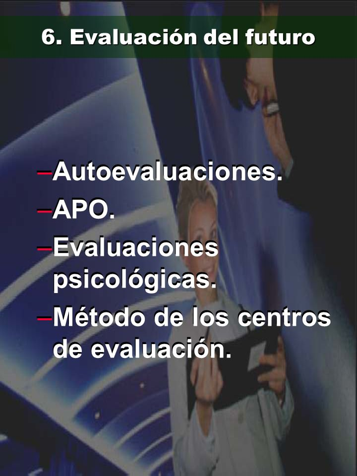 6. Evaluación del futuro –Autoevaluaciones. –APO. –Evaluaciones psicológicas. –Método de los centros de evaluación. –Autoevaluaciones. –APO. –Evaluaci