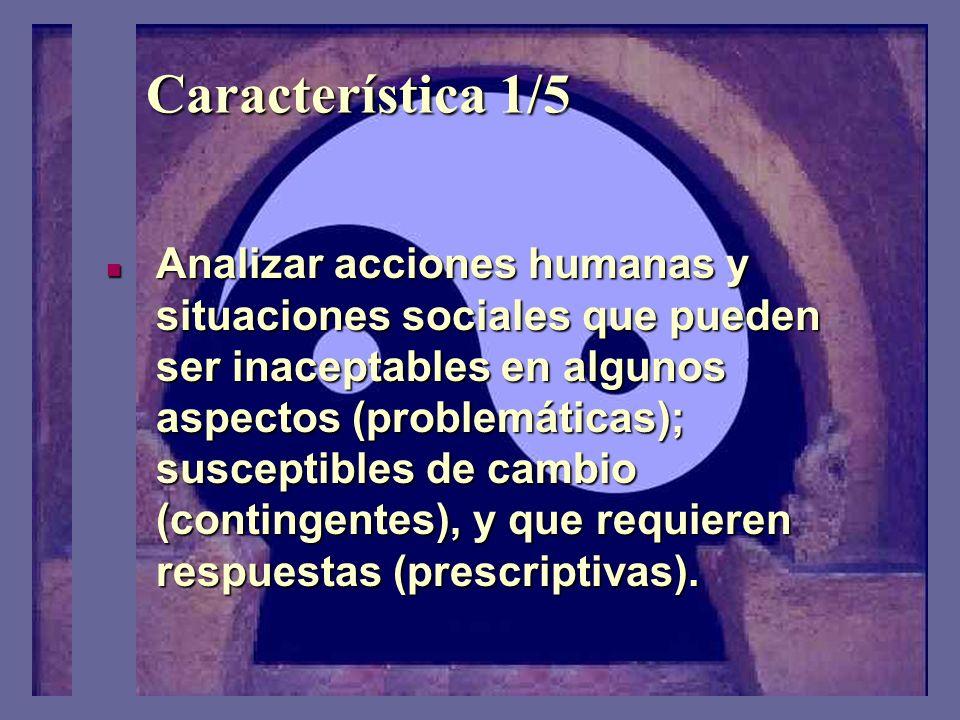 Característica 1/5 Analizar acciones humanas y situaciones sociales que pueden ser inaceptables en algunos aspectos (problemáticas); susceptibles de cambio (contingentes), y que requieren respuestas (prescriptivas).