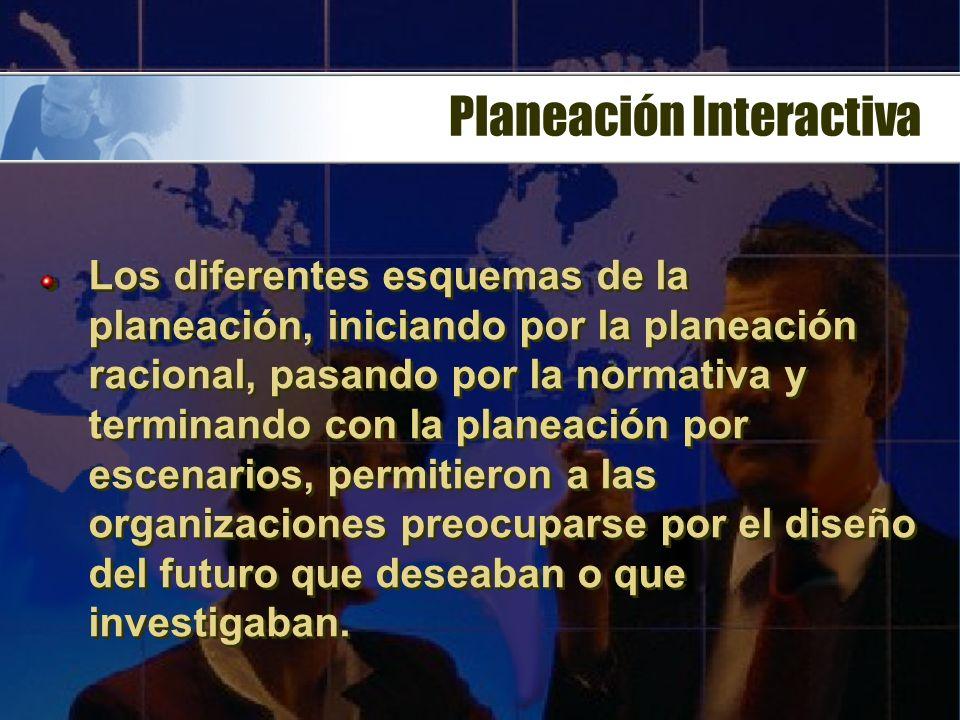Planeación Interactiva Los diferentes esquemas de la planeación, iniciando por la planeación racional, pasando por la normativa y terminando con la planeación por escenarios, permitieron a las organizaciones preocuparse por el diseño del futuro que deseaban o que investigaban.