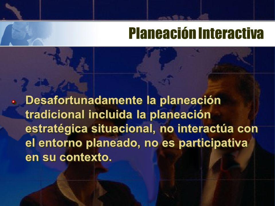 Planeación Interactiva Desafortunadamente la planeación tradicional incluida la planeación estratégica situacional, no interactúa con el entorno planeado, no es participativa en su contexto.