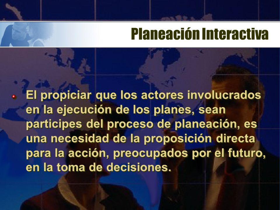 Planeación Interactiva El propiciar que los actores involucrados en la ejecución de los planes, sean participes del proceso de planeación, es una necesidad de la proposición directa para la acción, preocupados por el futuro, en la toma de decisiones.