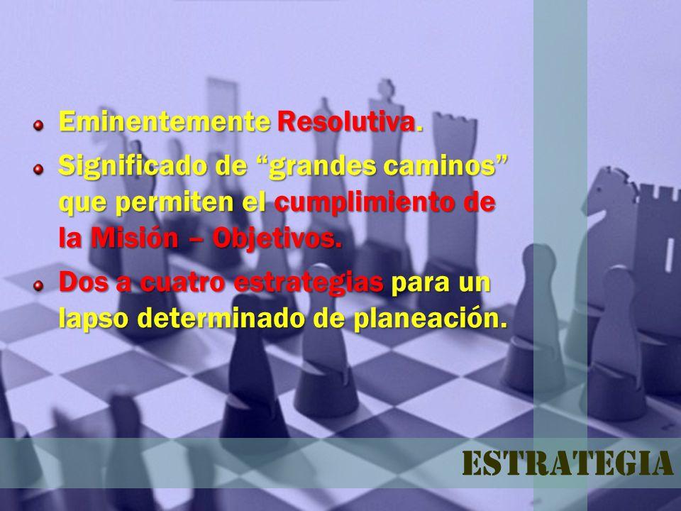 Estrategia Eminentemente Resolutiva. Significado de grandes caminos que permiten el cumplimiento de la Misión – Objetivos. Dos a cuatro estrategias pa