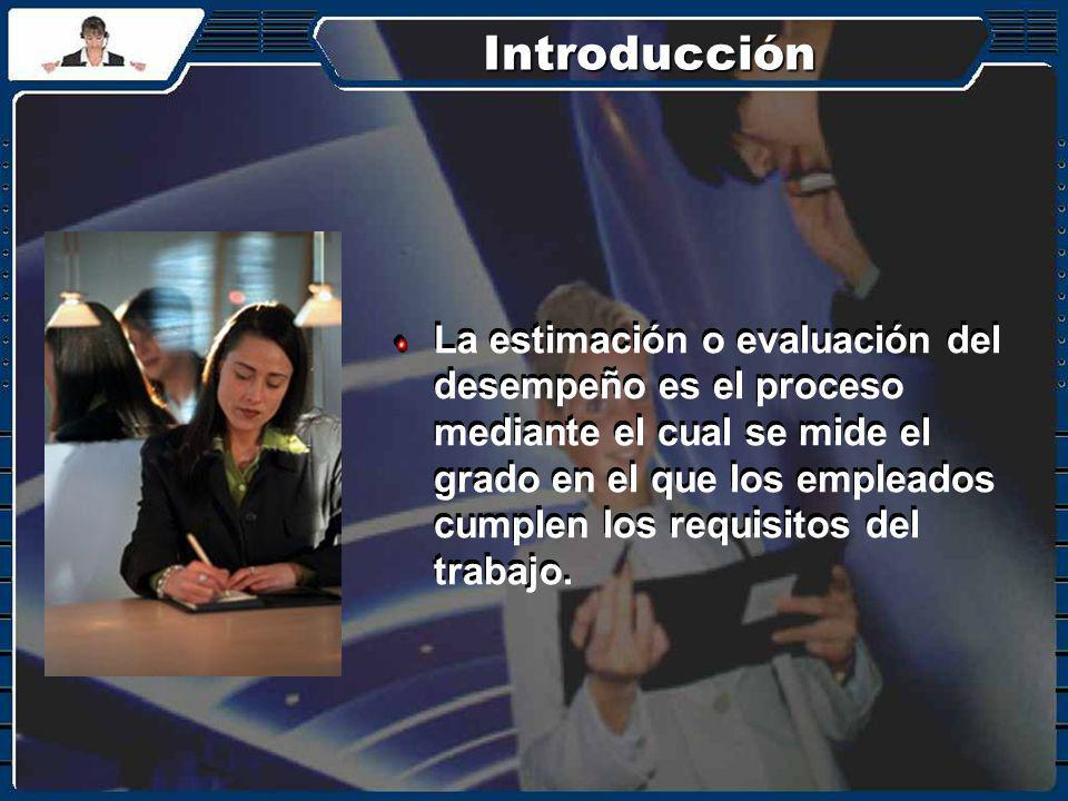 Introducción La estimación o evaluación del desempeño es el proceso mediante el cual se mide el grado en el que los empleados cumplen los requisitos d