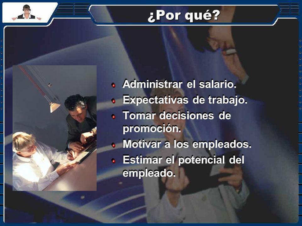 ¿Por qué? Administrar el salario. Expectativas de trabajo. Tomar decisiones de promoción. Motivar a los empleados. Estimar el potencial del empleado.